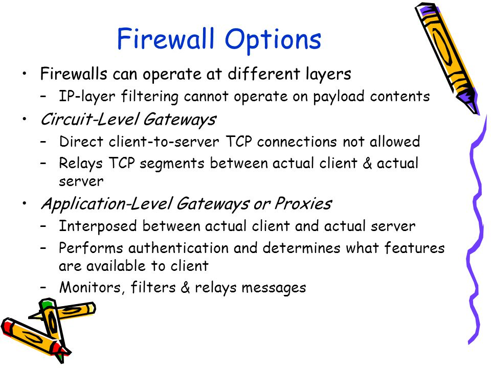 Firewall Options Firewalls can operate at different layers –IP-layer filtering cannot operate on payload contents Circuit-Level Gateways –Direct client-to-server TCP connections not allowed –Relays TCP segments between actual client & actual server Application-Level Gateways or Proxies –Interposed between actual client and actual server –Performs authentication and determines what features are available to client –Monitors, filters & relays messages
