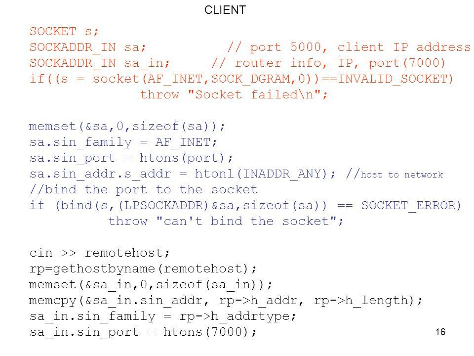 16 SOCKET s; SOCKADDR_IN sa; // port 5000, client IP address SOCKADDR_IN sa_in; // router info, IP, port(7000) if((s = socket(AF_INET,SOCK_DGRAM,0))==