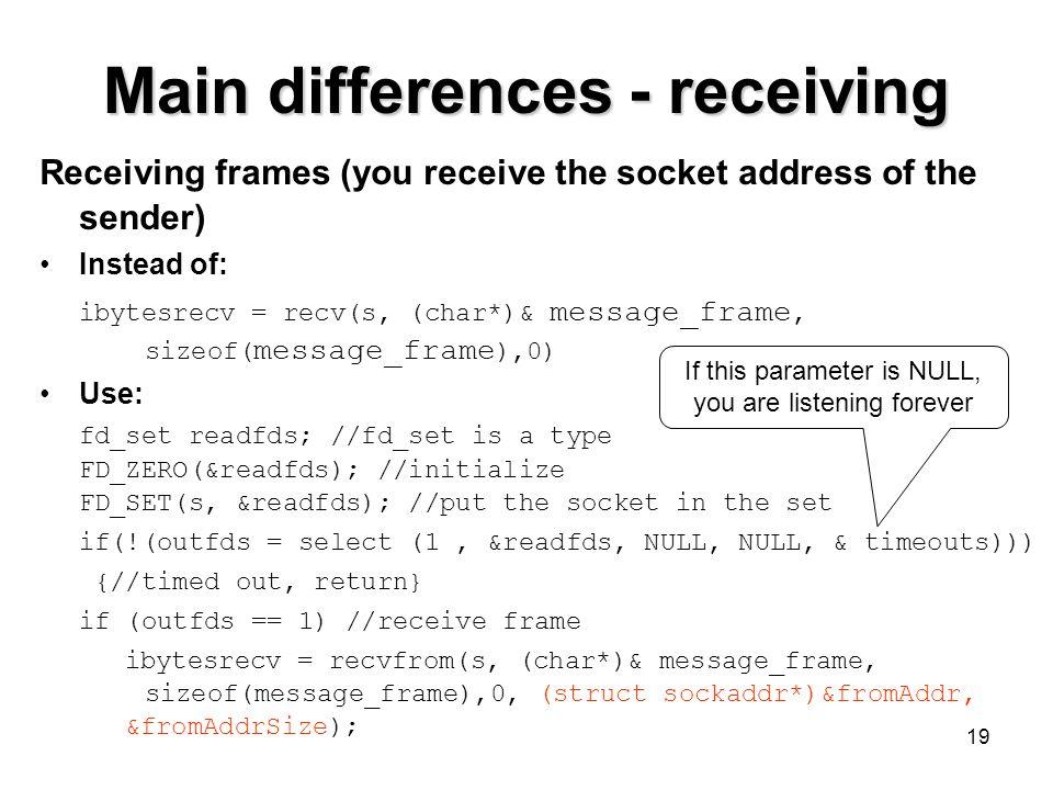 19 Main differences - receiving Receiving frames (you receive the socket address of the sender) Instead of: ibytesrecv = recv(s, (char*)& message_fram