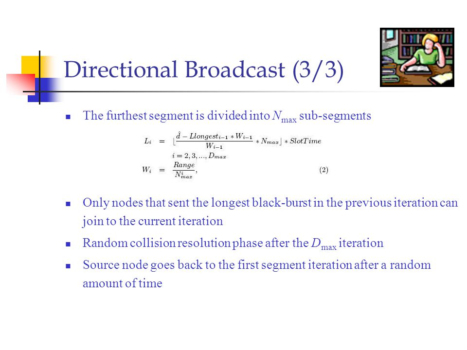Directional Broadcast (3/3) The furthest segment is divided into N max sub-segments Only nodes that sent the longest black-burst in the previous iteration can join to the current iteration Random collision resolution phase after the D max iteration Source node goes back to the first segment iteration after a random amount of time