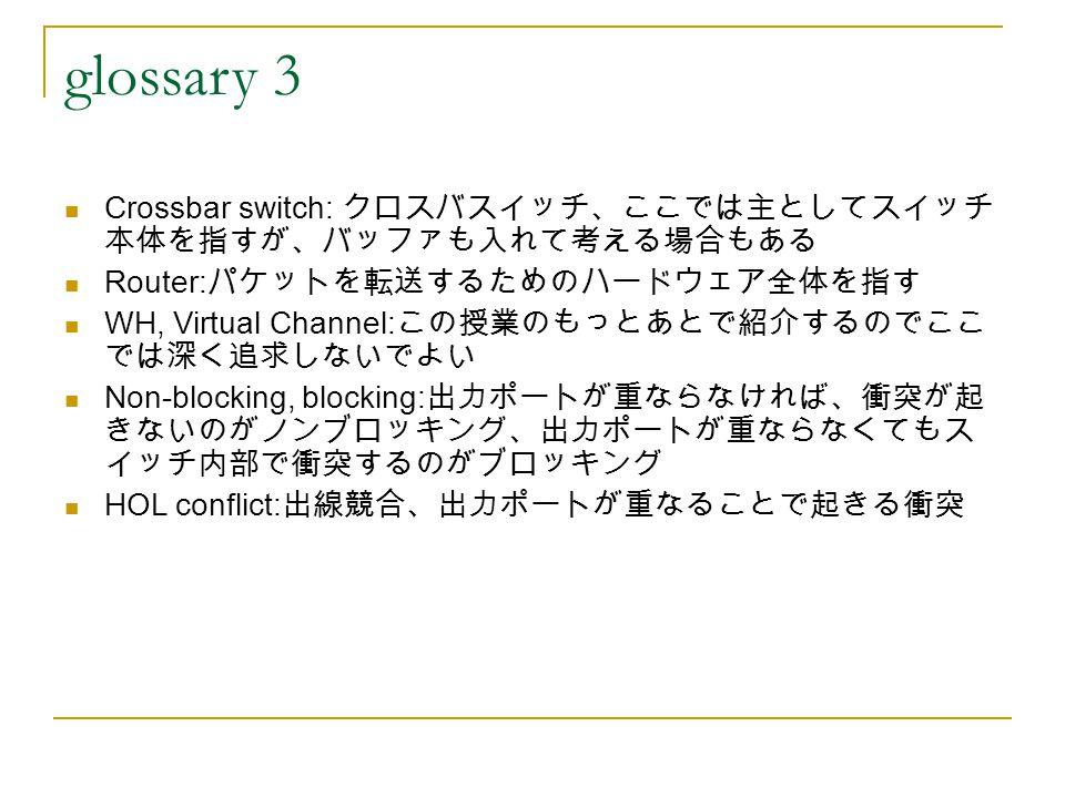 glossary 3 Crossbar switch: クロスバスイッチ、ここでは主としてスイッチ 本体を指すが、バッファも入れて考える場合もある Router: パケットを転送するためのハードウェア全体を指す WH, Virtual Channel: この授業のもっとあとで紹介するのでここ では深