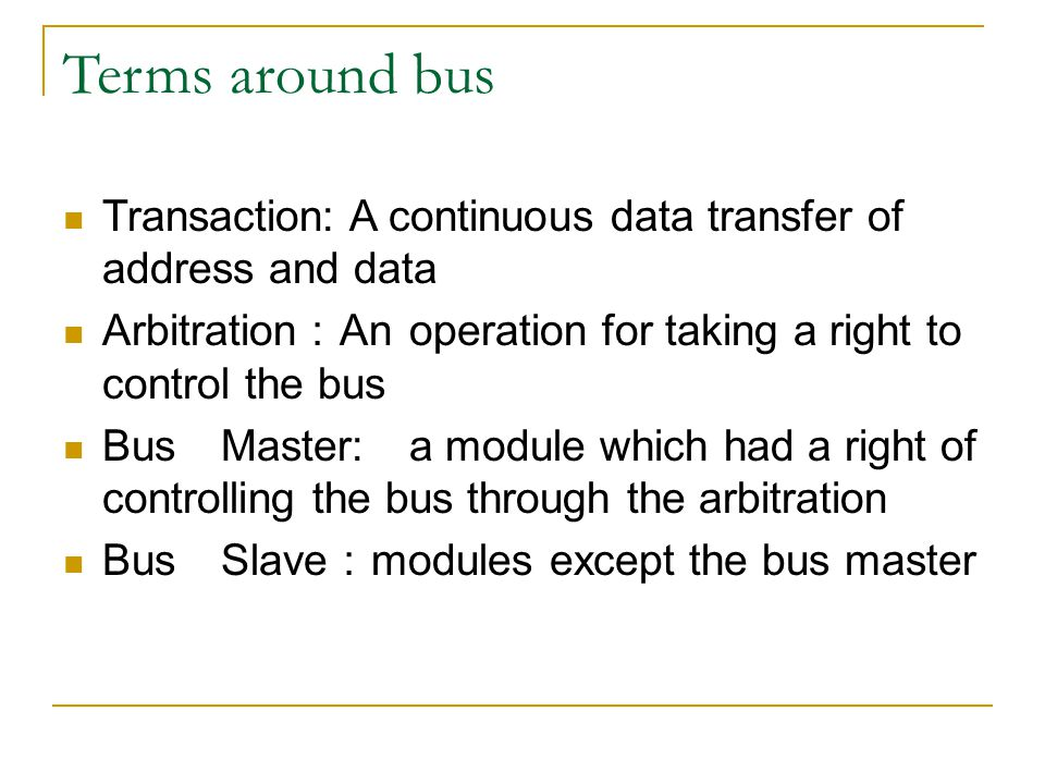 A sequence of data transfer with the bus Get the mastership with the arbitration Bus Transaction  Address transfer  Data transfer (repeated if necessary)  End of transaction Release the mastership Arbiter hardware Handshake