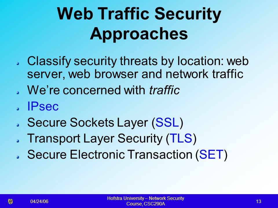 04/24/06 Hofstra University – Network Security Course, CSC290A 13 Web Traffic Security Approaches Classify security threats by location: web server, w