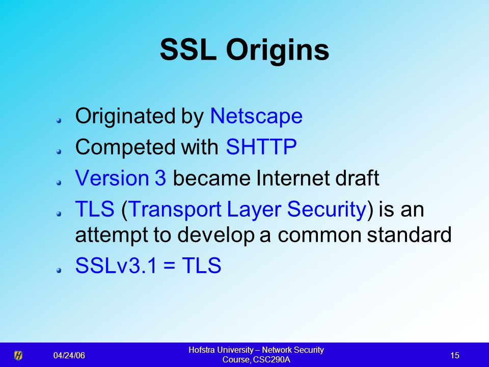 04/24/06 Hofstra University – Network Security Course, CSC290A 15 SSL Origins Originated by Netscape Competed with SHTTP Version 3 became Internet dra