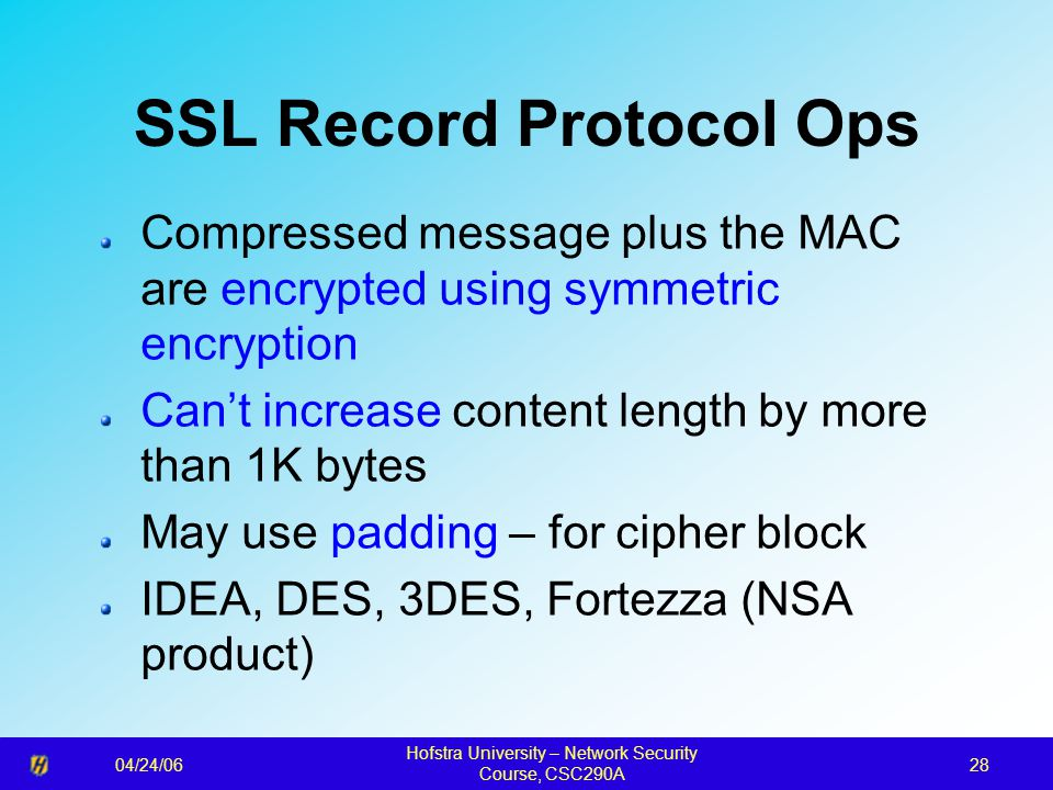 04/24/06 Hofstra University – Network Security Course, CSC290A 28 SSL Record Protocol Ops Compressed message plus the MAC are encrypted using symmetri
