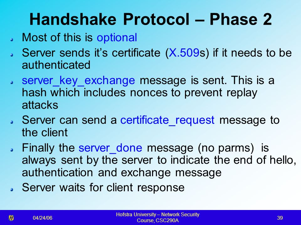 04/24/06 Hofstra University – Network Security Course, CSC290A 39 Handshake Protocol – Phase 2 Most of this is optional Server sends it's certificate