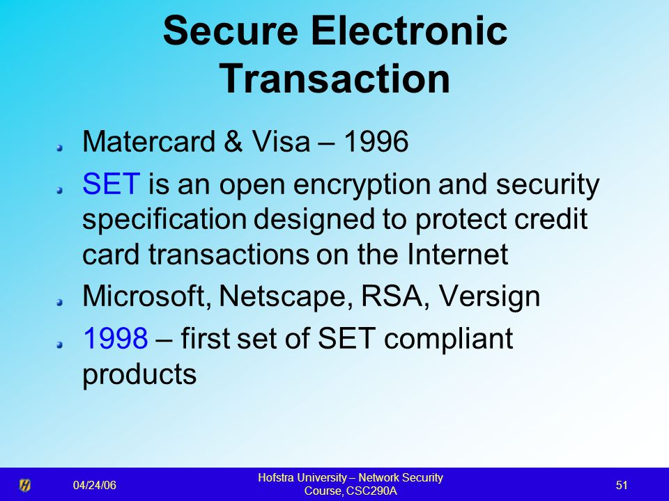 04/24/06 Hofstra University – Network Security Course, CSC290A 51 Secure Electronic Transaction Matercard & Visa – 1996 SET is an open encryption and