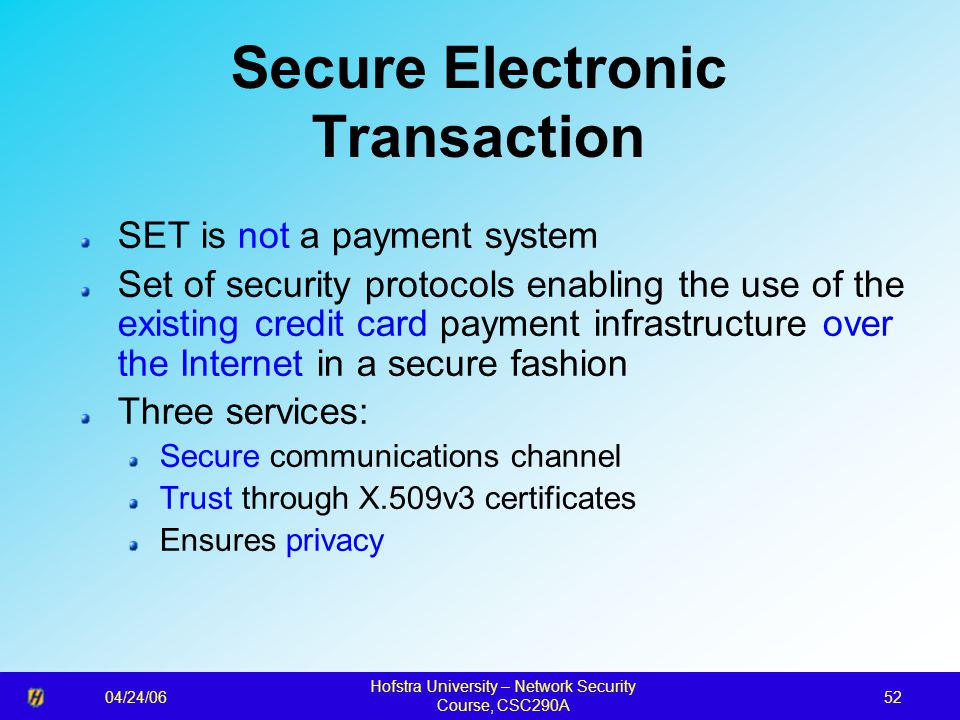 04/24/06 Hofstra University – Network Security Course, CSC290A 52 Secure Electronic Transaction SET is not a payment system Set of security protocols