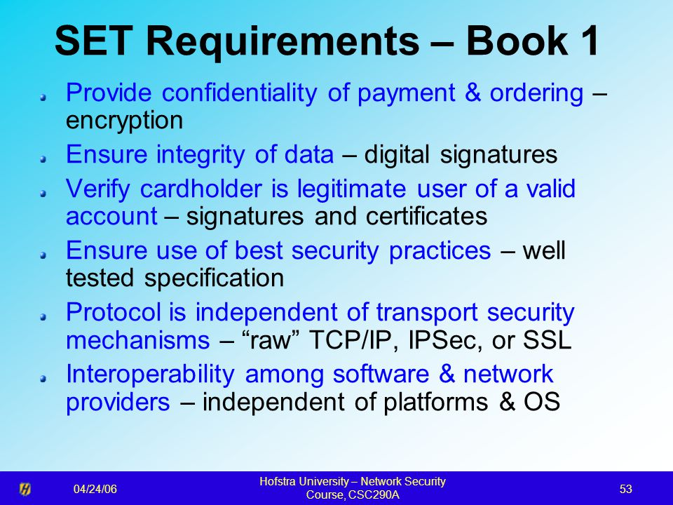 04/24/06 Hofstra University – Network Security Course, CSC290A 53 SET Requirements – Book 1 Provide confidentiality of payment & ordering – encryption