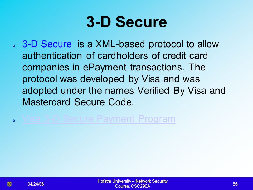 04/24/06 Hofstra University – Network Security Course, CSC290A 56 3-D Secure 3-D Secure is a XML-based protocol to allow authentication of cardholders