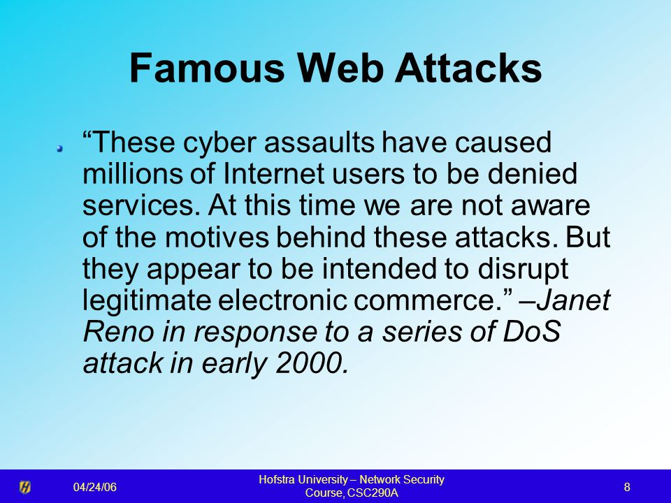 04/24/06 Hofstra University – Network Security Course, CSC290A 9 Famous Web Attacks The Royal Canadian Mounted Police have charged a teenage computer hacker in one of the February cyber attacks that crippled several popular Web sites.