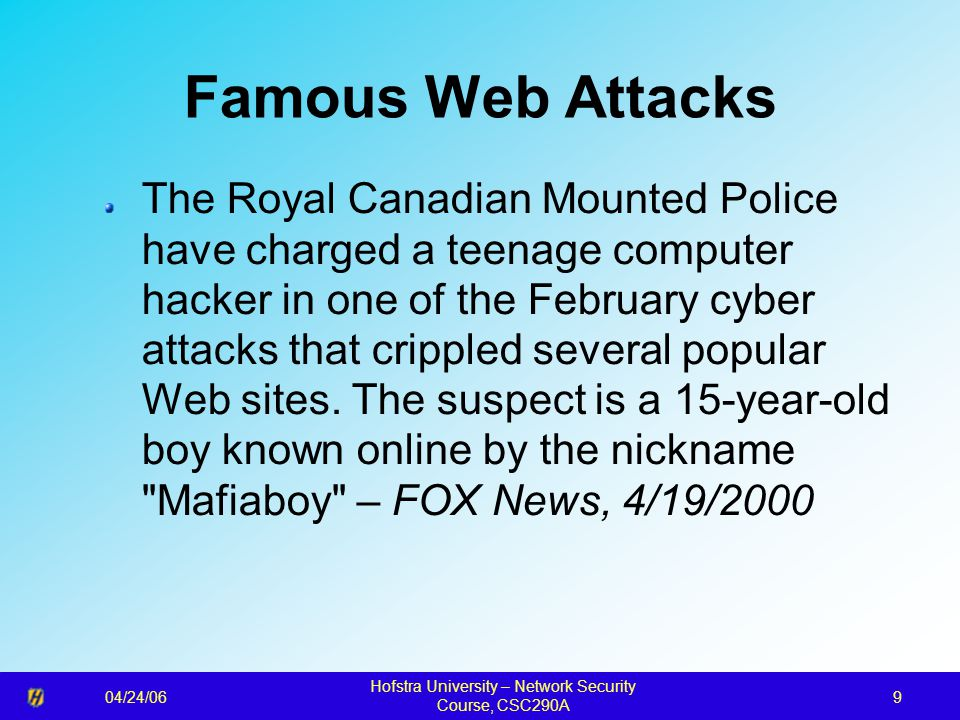 04/24/06 Hofstra University – Network Security Course, CSC290A 9 Famous Web Attacks The Royal Canadian Mounted Police have charged a teenage computer