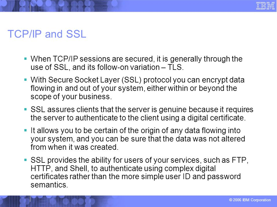 © 2006 IBM Corporation SSL and TLS  Establishing an SSL connection begins with a handshake during which the server is authenticated to the client using a digital certificate.