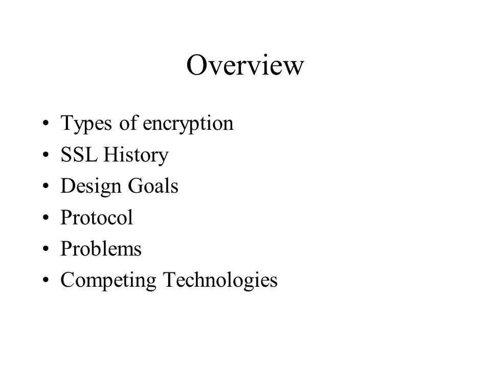 Overview Types of encryption SSL History Design Goals Protocol Problems Competing Technologies