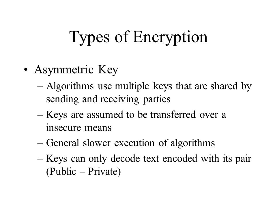 Types of Encryption Asymmetric Key –Algorithms use multiple keys that are shared by sending and receiving parties –Keys are assumed to be transferred