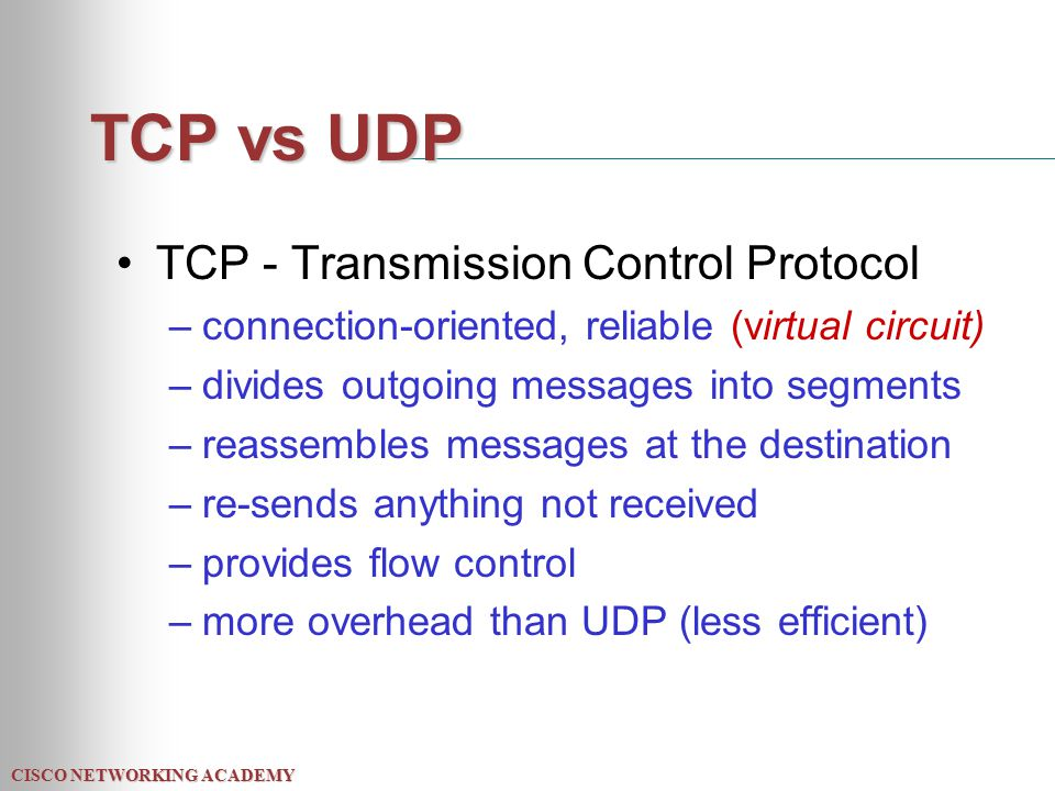CISCO NETWORKING ACADEMY TCP vs UDP TCP - Transmission Control Protocol –connection-oriented, reliable (virtual circuit) –divides outgoing messages into segments –reassembles messages at the destination –re-sends anything not received –provides flow control –more overhead than UDP (less efficient)