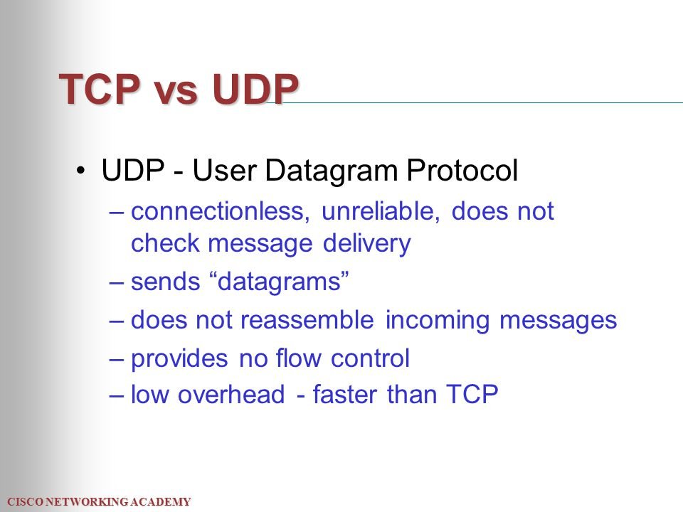 CISCO NETWORKING ACADEMY TCP vs UDP UDP - User Datagram Protocol –connectionless, unreliable, does not check message delivery –sends datagrams –does not reassemble incoming messages –provides no flow control –low overhead - faster than TCP