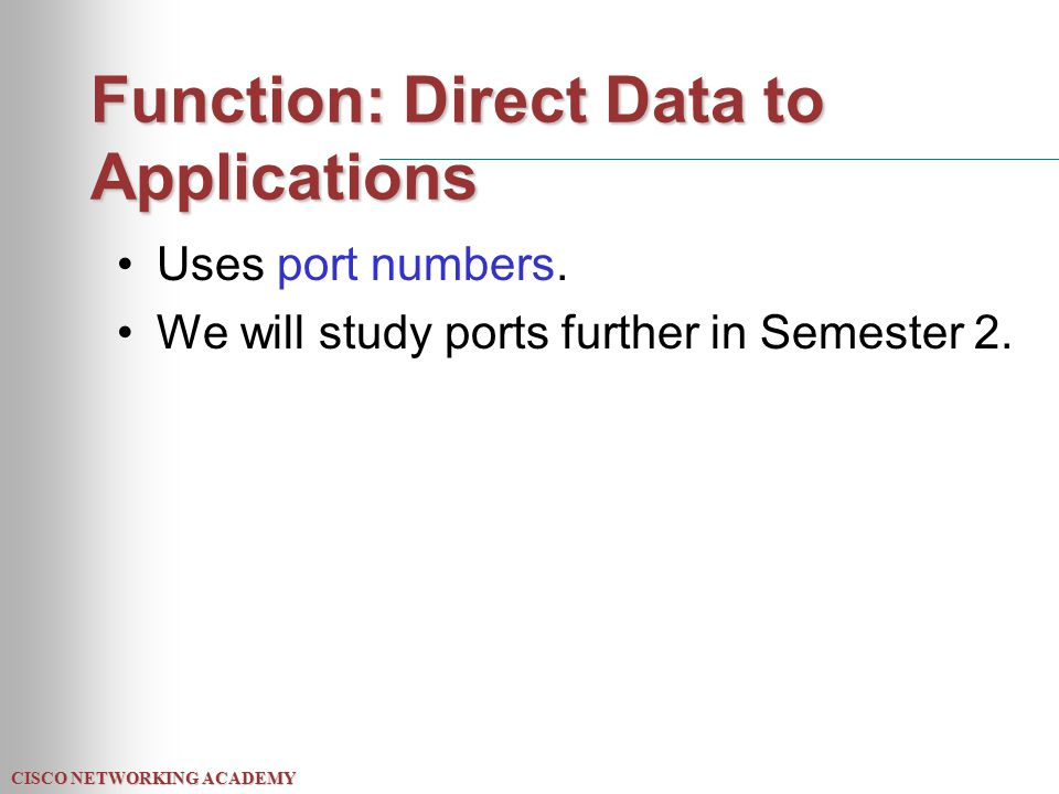 Function: Direct Data to Applications Uses port numbers. We will study ports further in Semester 2.