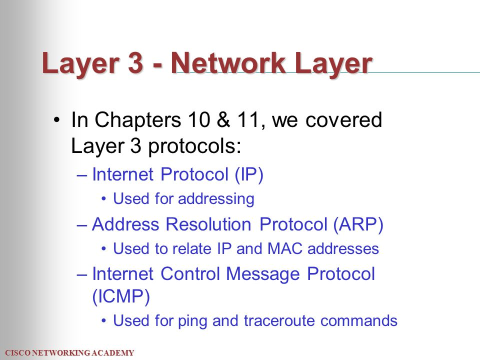 CISCO NETWORKING ACADEMY Layer 3 - Network Layer In Chapters 10 & 11, we covered Layer 3 protocols: –Internet Protocol (IP) Used for addressing –Address Resolution Protocol (ARP) Used to relate IP and MAC addresses –Internet Control Message Protocol (ICMP) Used for ping and traceroute commands