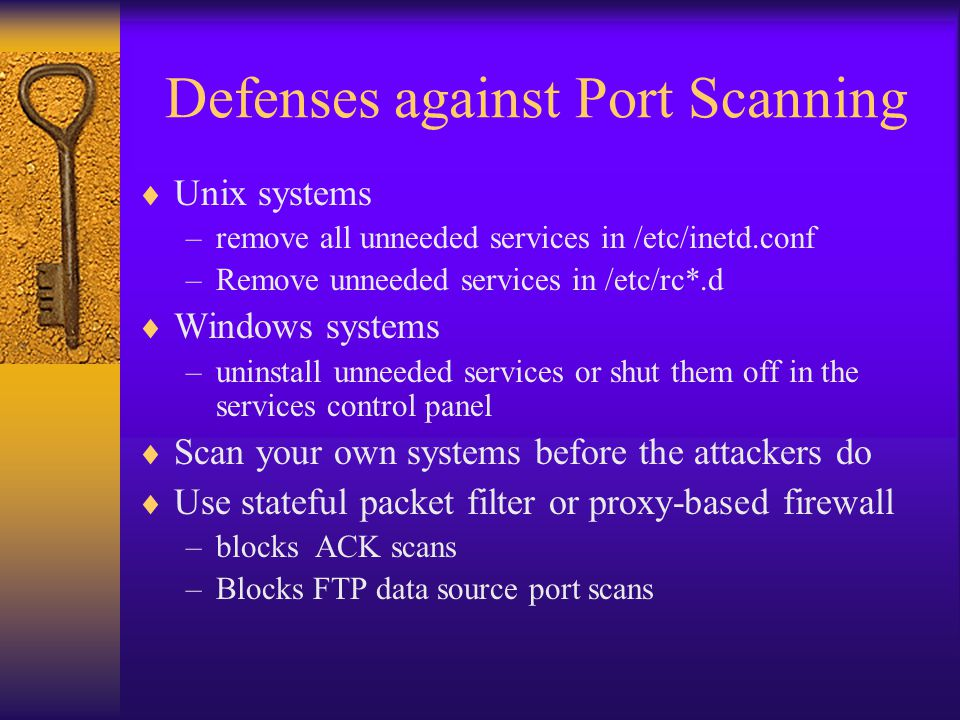 Defenses against Port Scanning  Unix systems –remove all unneeded services in /etc/inetd.conf –Remove unneeded services in /etc/rc*.d  Windows syste
