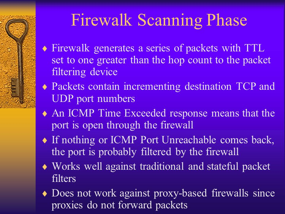 Firewalk Scanning Phase  Firewalk generates a series of packets with TTL set to one greater than the hop count to the packet filtering device  Packe