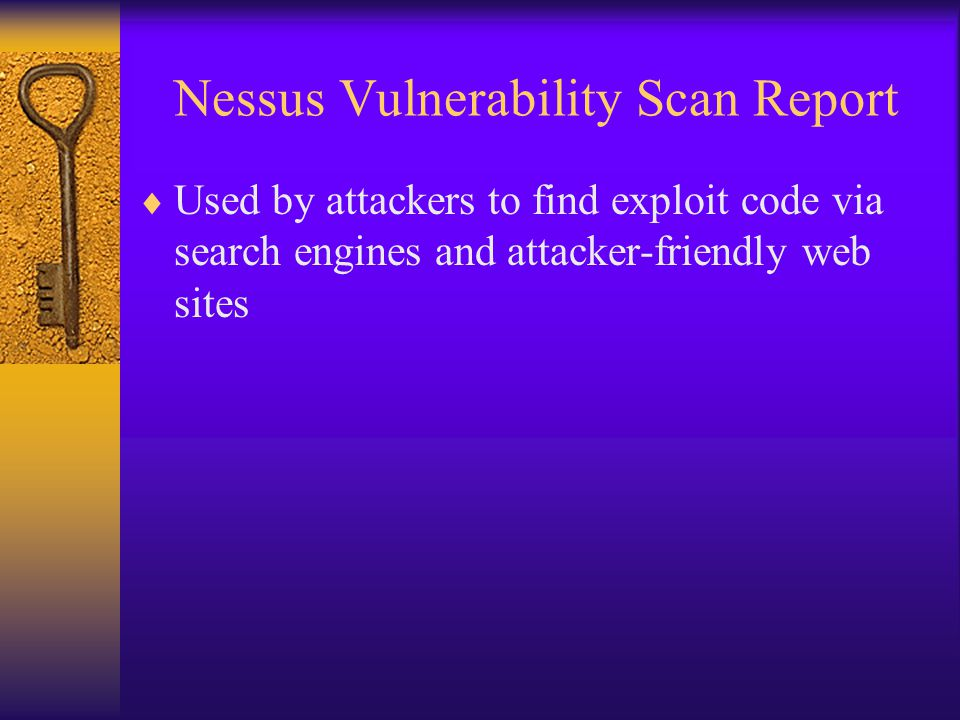 Nessus Vulnerability Scan Report  Used by attackers to find exploit code via search engines and attacker-friendly web sites