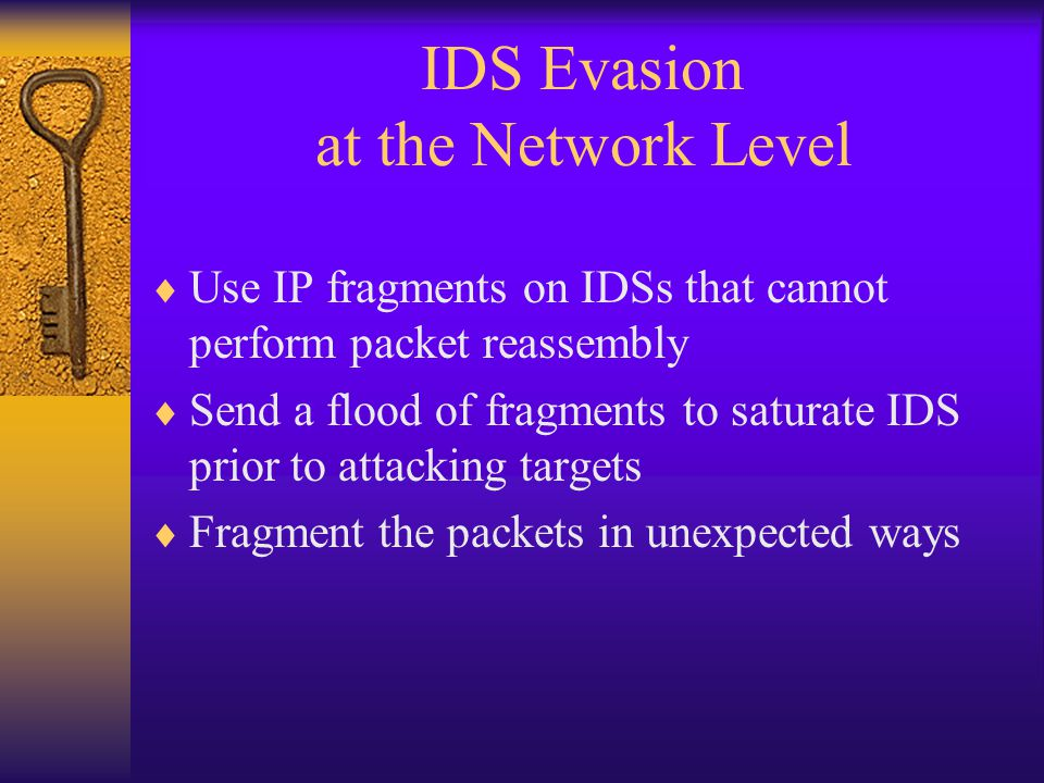 IDS Evasion at the Network Level  Use IP fragments on IDSs that cannot perform packet reassembly  Send a flood of fragments to saturate IDS prior to