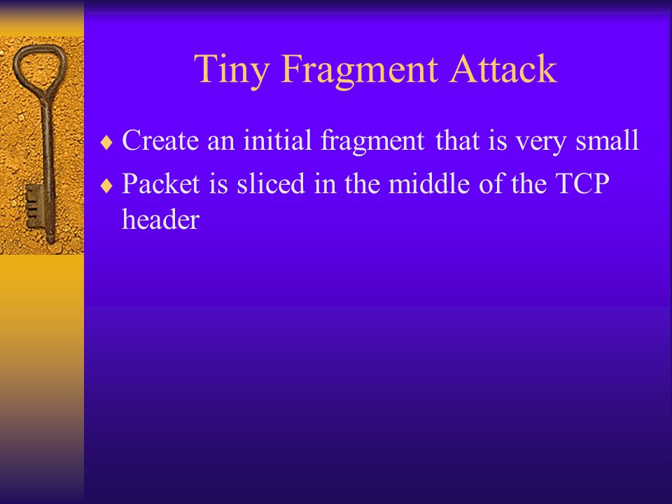 Tiny Fragment Attack  Create an initial fragment that is very small  Packet is sliced in the middle of the TCP header