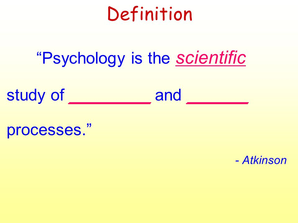 Definition Psychology is the scientific study of ________ and ______ processes. - Atkinson