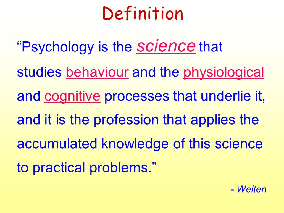 Definition Psychology is the science that studies behaviour and the physiological and cognitive processes that underlie it, and it is the profession that applies the accumulated knowledge of this science to practical problems.