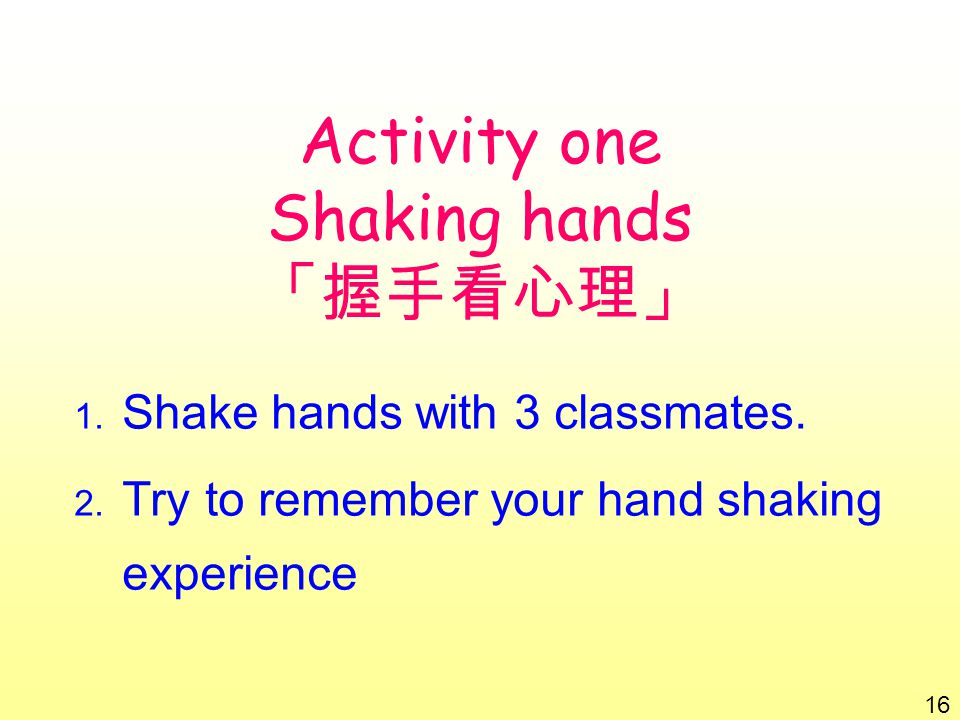 Activity one Shaking hands 「握手看心理」 1. Shake hands with 3 classmates.