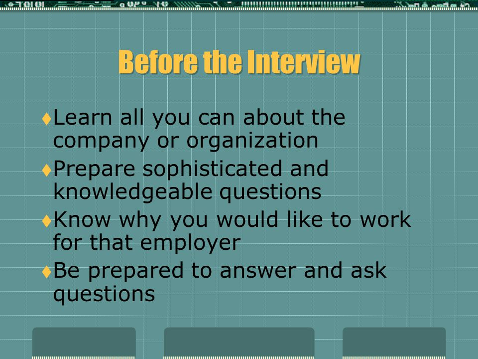 Beginning the Interview  Arrive 10 to 15 minutes early  Allow time for traffic  Allow time to get lost  Treat all people you encounter with professionalism and kindness.