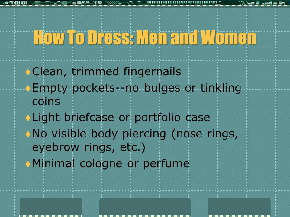 How to Dress: Men Only  Necktie should be silk with a conservative pattern  Dark shoes (black lace-ups are best)  Dark socks (black is best)  Get a haircut; short hair always fares best in interviews