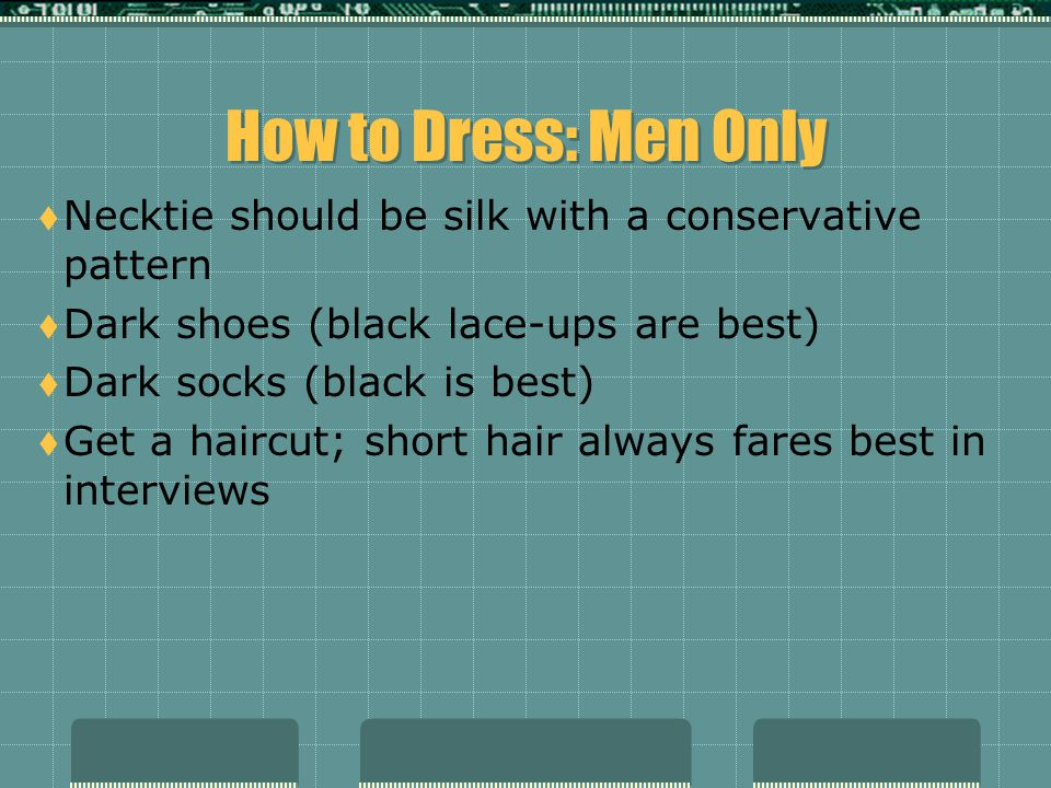 How to Dress: Men Only  Make sure beard and mustache are neat and trimmed  No rings other than wedding ring or college ring  No earrings (if you normally wear one, take it out)