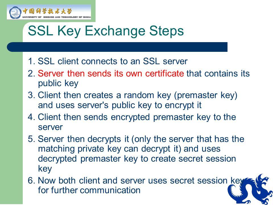 SSL Key Exchange Steps 1. SSL client connects to an SSL server 2. Server then sends its own certificate that contains its public key 3. Client then cr