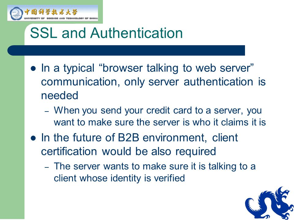 """SSL and Authentication In a typical """"browser talking to web server"""" communication, only server authentication is needed – When you send your credit ca"""