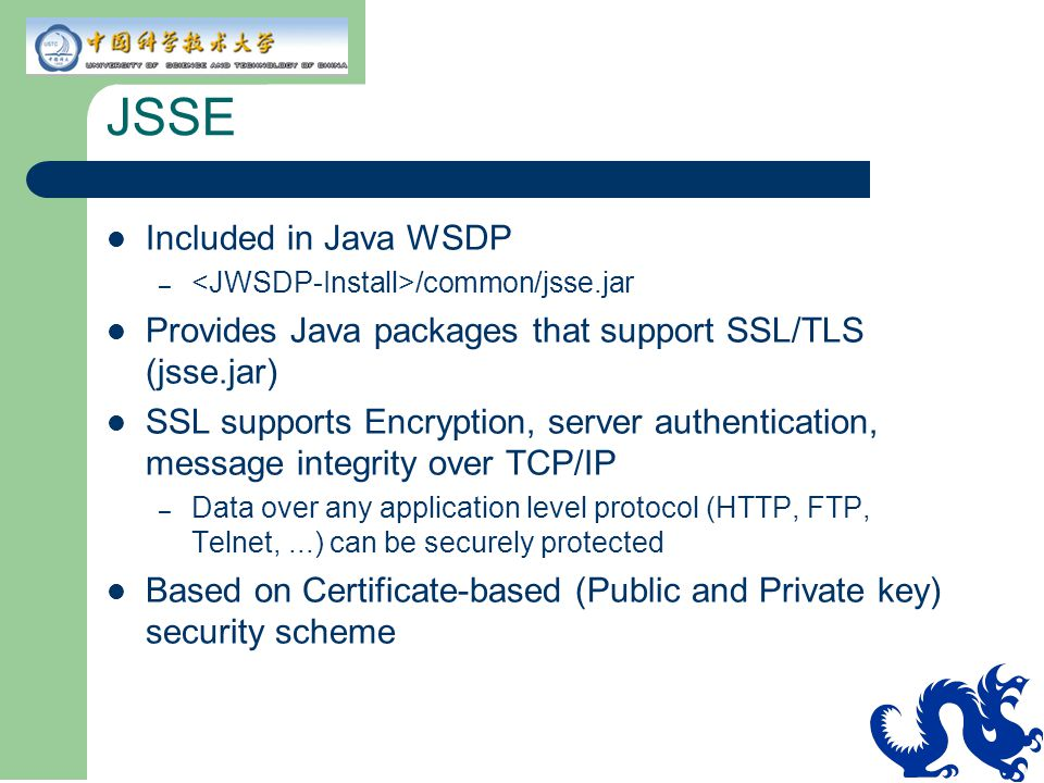 JSSE Included in Java WSDP – /common/jsse.jar Provides Java packages that support SSL/TLS (jsse.jar) SSL supports Encryption, server authentication, m