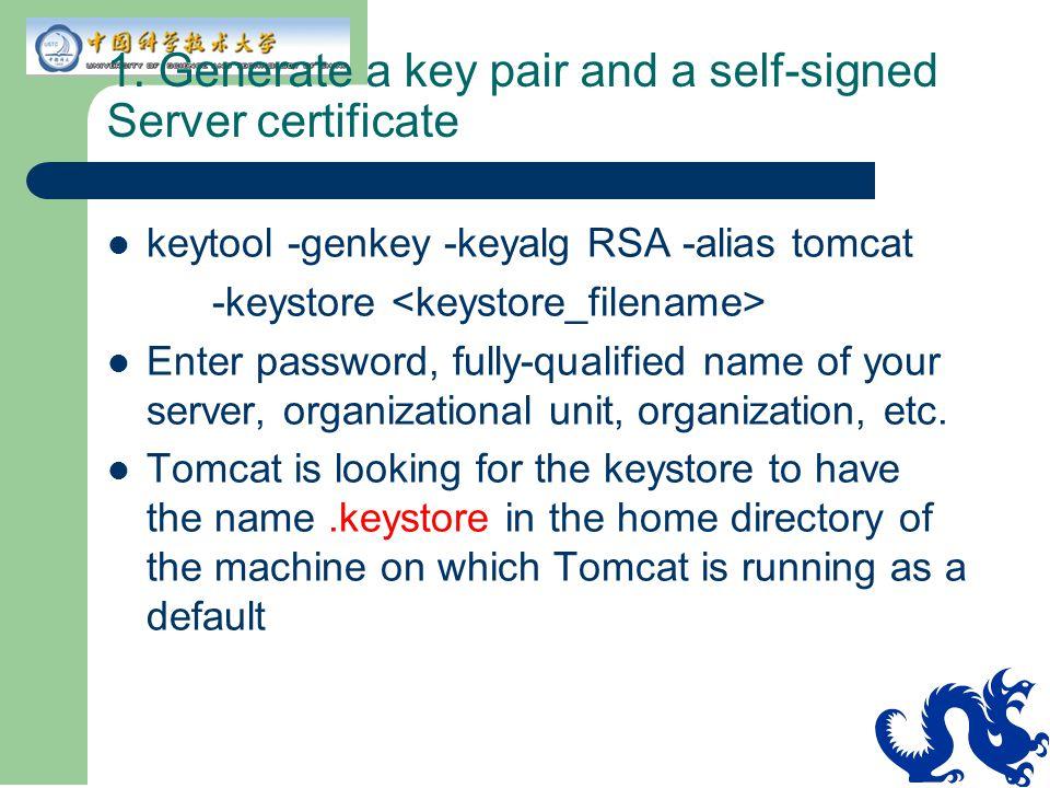 1. Generate a key pair and a self-signed Server certificate keytool -genkey -keyalg RSA -alias tomcat -keystore Enter password, fully-qualified name o