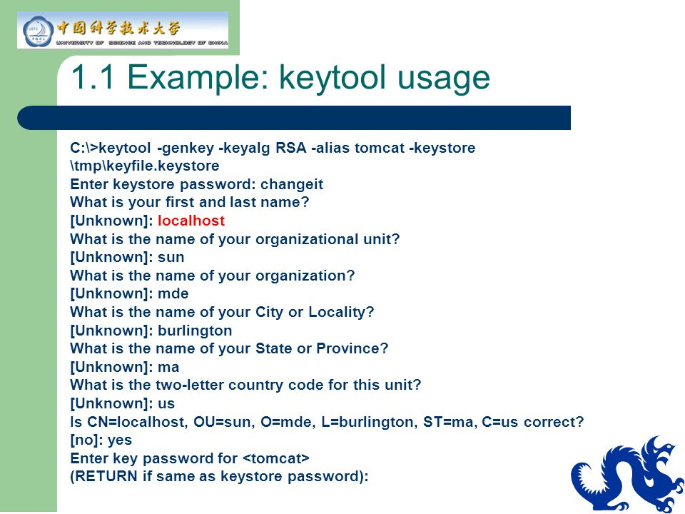 1.1 Example: keytool usage C:\>keytool -genkey -keyalg RSA -alias tomcat -keystore \tmp\keyfile.keystore Enter keystore password: changeit What is you