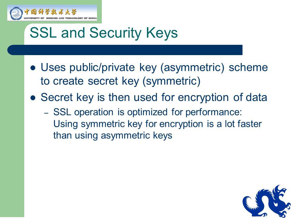 SSL and Security Keys Uses public/private key (asymmetric) scheme to create secret key (symmetric) Secret key is then used for encryption of data – SS