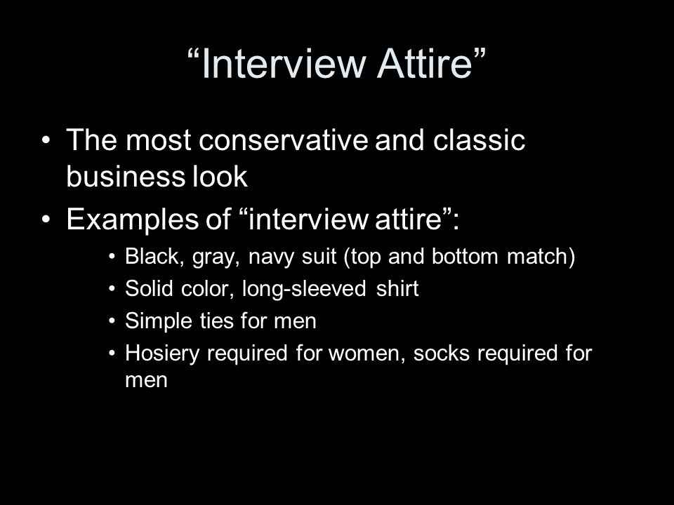 Interview Attire The most conservative and classic business look Examples of interview attire : Black, gray, navy suit (top and bottom match) Solid color, long-sleeved shirt Simple ties for men Hosiery required for women, socks required for men