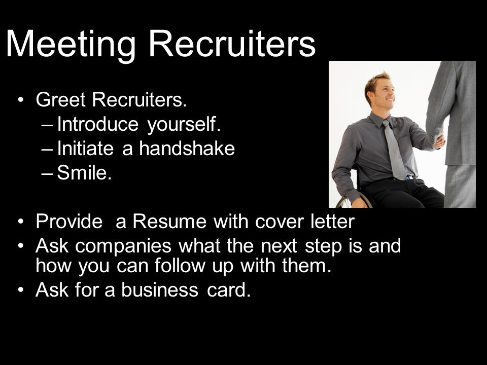 Meeting Recruiters Greet Recruiters. –Introduce yourself.
