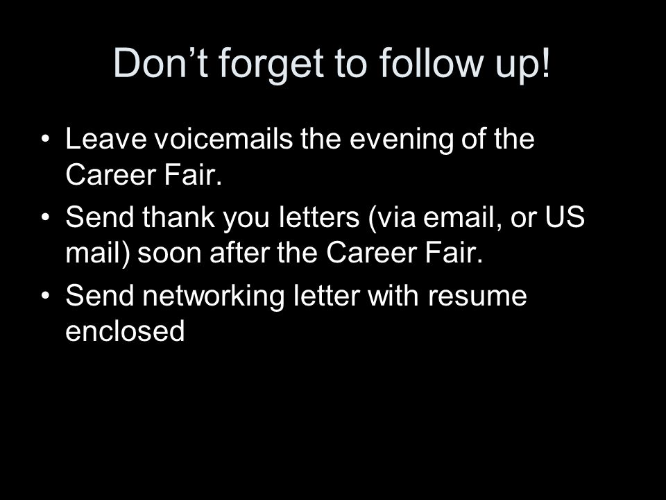 Don't forget to follow up. Leave voicemails the evening of the Career Fair.