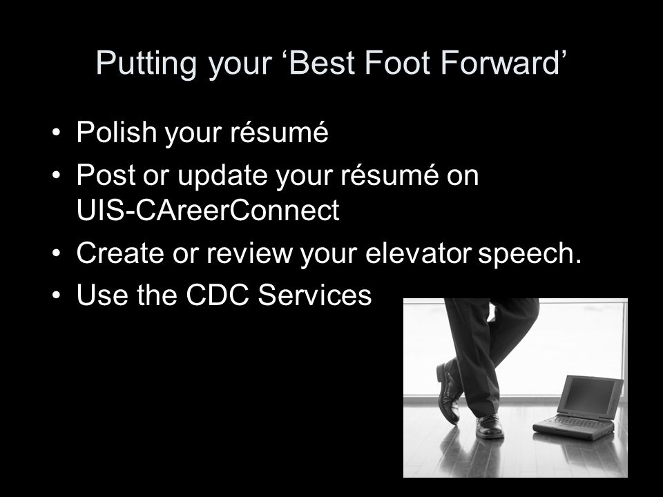 Putting your 'Best Foot Forward' Polish your résumé Post or update your résumé on UIS-CAreerConnect Create or review your elevator speech.