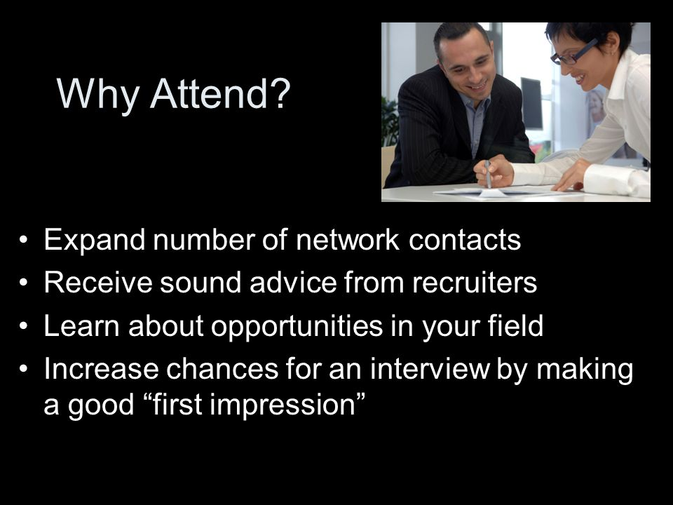 Why Attend? Expand number of network contacts Receive sound advice from recruiters Learn about opportunities in your field Increase chances for an int