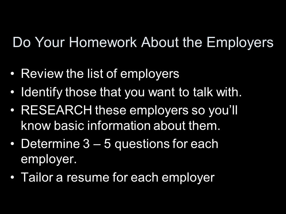 Do Your Homework About the Employers Review the list of employers Identify those that you want to talk with.