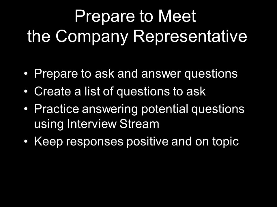 Prepare to Meet the Company Representative Prepare to ask and answer questions Create a list of questions to ask Practice answering potential questions using Interview Stream Keep responses positive and on topic