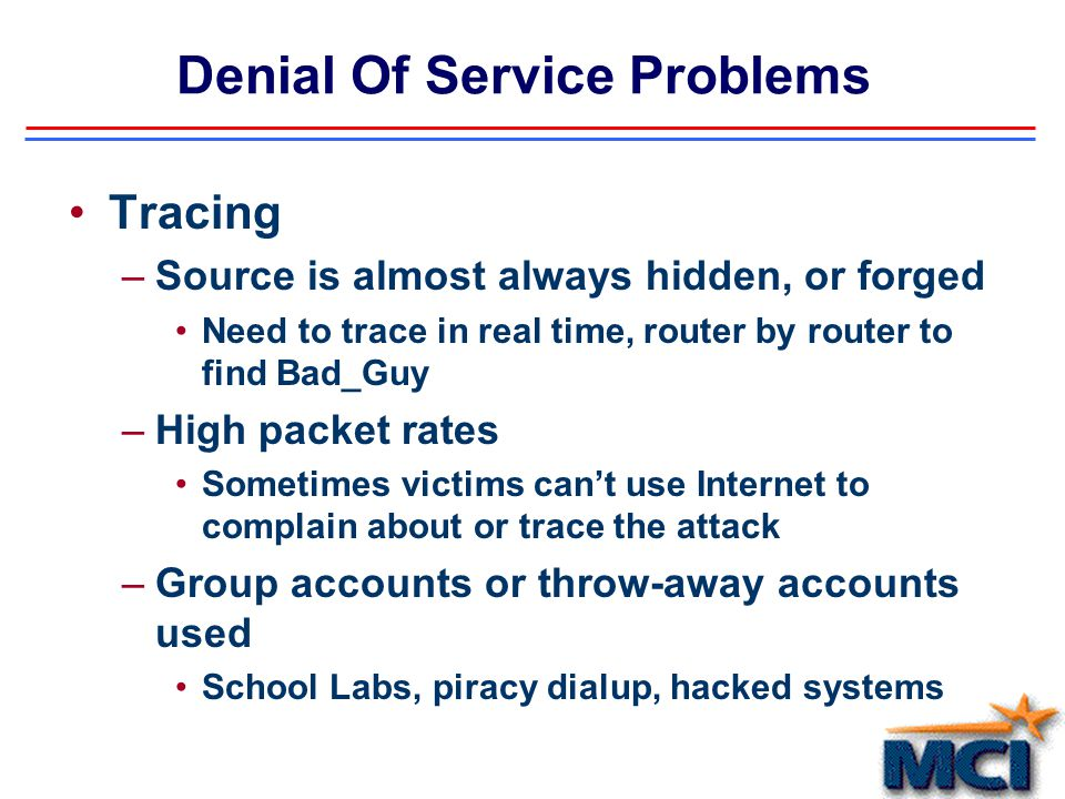 Denial Of Service Problems Exploding in popularity –No skill required High juvenile ratio –High availability of menu-driven programs available, on multiple platforms Up and ruining in minutes Unix, NT, Win95, etc Programs available via the Internet within HOURS of the identified exploit –Often requires assistance across multiple ISPs Coordination efforts impossible at best