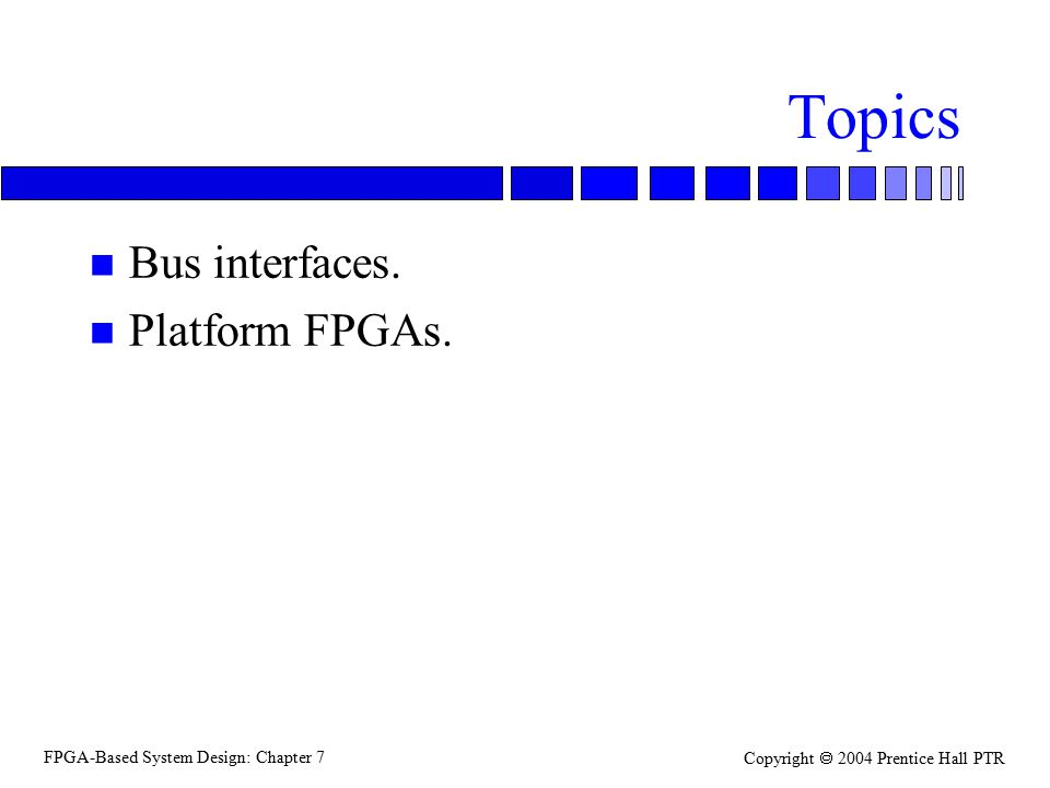 FPGA-Based System Design: Chapter 7 Copyright  2004 Prentice Hall PTR Topics n Bus interfaces.