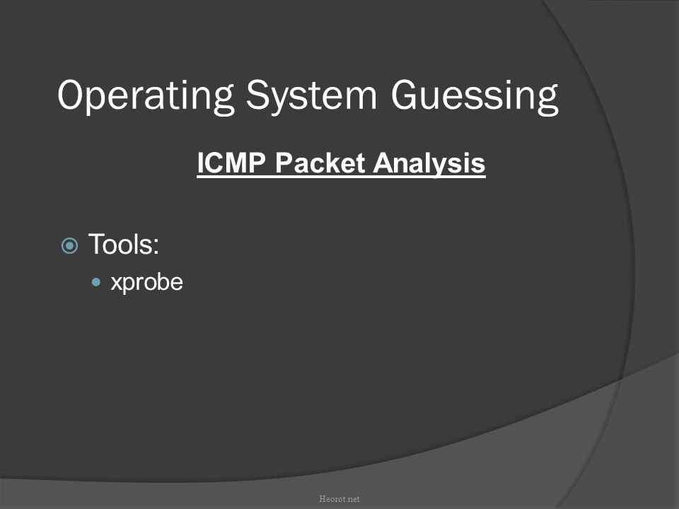 Operating System Guessing ICMP Packet Analysis  Tools: xprobe Heorot.net